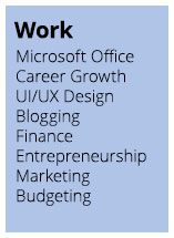 Work: Microsoft Office, Career Growth, UI/UX Design, Blogging, Finance, Entrepreneurship, Marketing, Budgeting