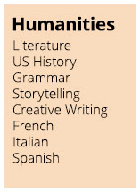 Humanities: Literature, US History, Grammar, Storytelling, Creative Writing, French, Italian, Spanish